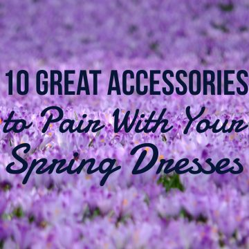 10 Great Accessories to Pair With Your Spring Dresses
