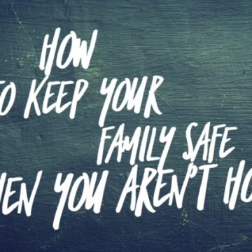 How to Keep Your Family Safe When You Aren't Home